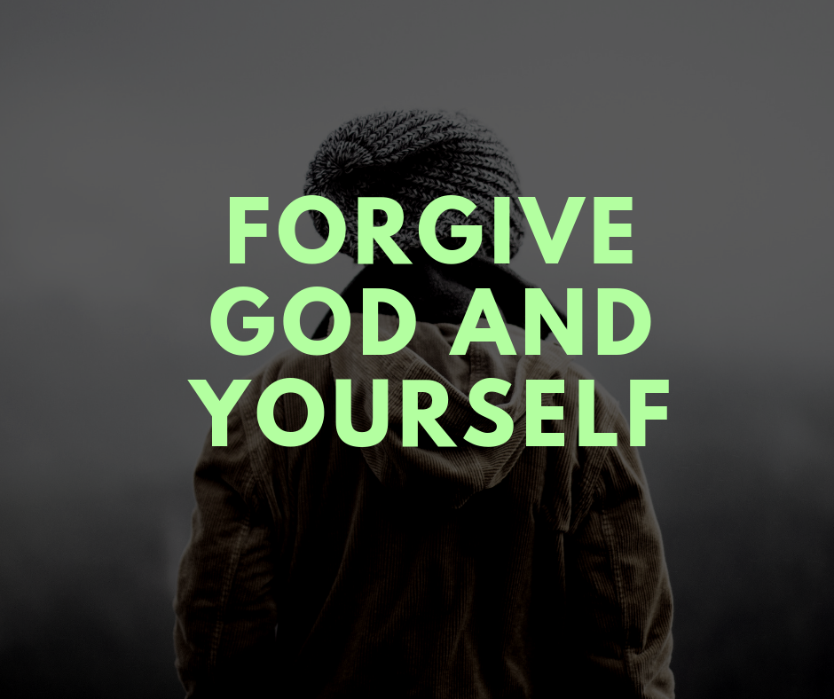 Forgive God and yourself